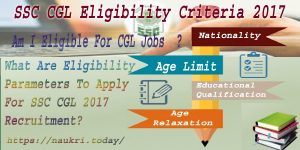 What Are the Eligibility Parameters To Apply For SSC CGL Recruitment? – SSC CGL Eligibility Criteria 2017